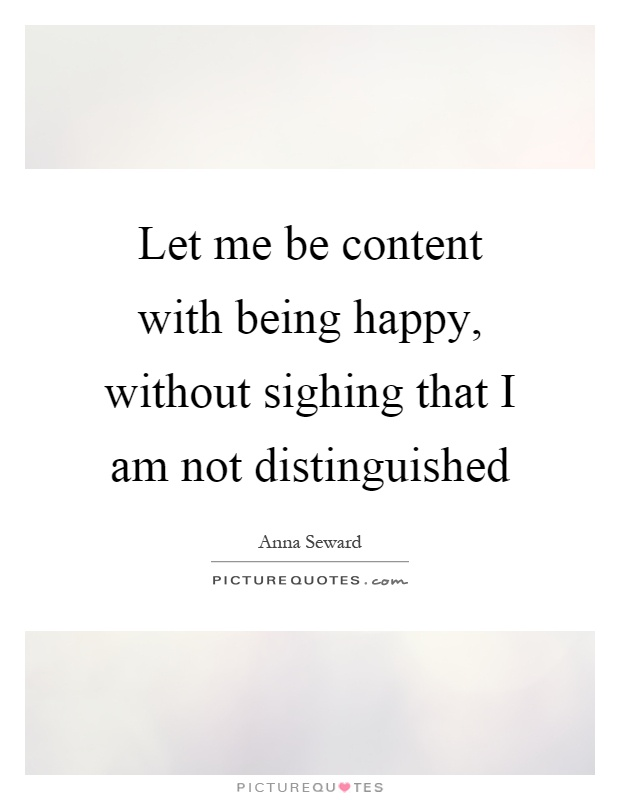 Let me be content with being happy, without sighing that I am not distinguished Picture Quote #1