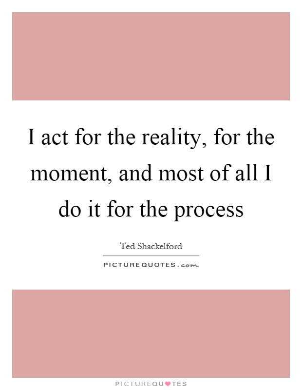 I act for the reality, for the moment, and most of all I do it for the process Picture Quote #1