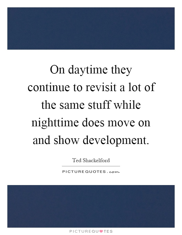 On daytime they continue to revisit a lot of the same stuff while nighttime does move on and show development Picture Quote #1