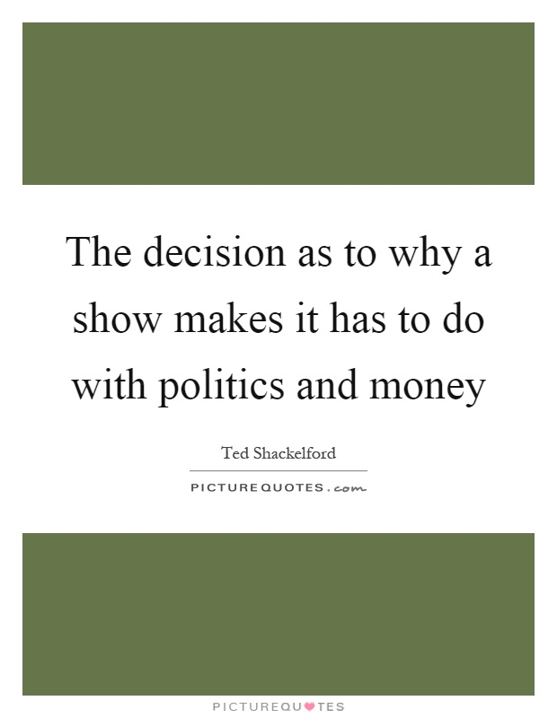 The decision as to why a show makes it has to do with politics and money Picture Quote #1