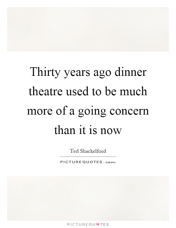 Thirty years ago dinner theatre used to be much more of a going concern than it is now Picture Quote #1
