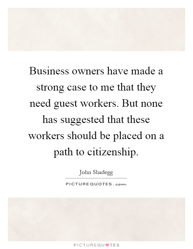 Business owners have made a strong case to me that they need guest workers. But none has suggested that these workers should be placed on a path to citizenship Picture Quote #1