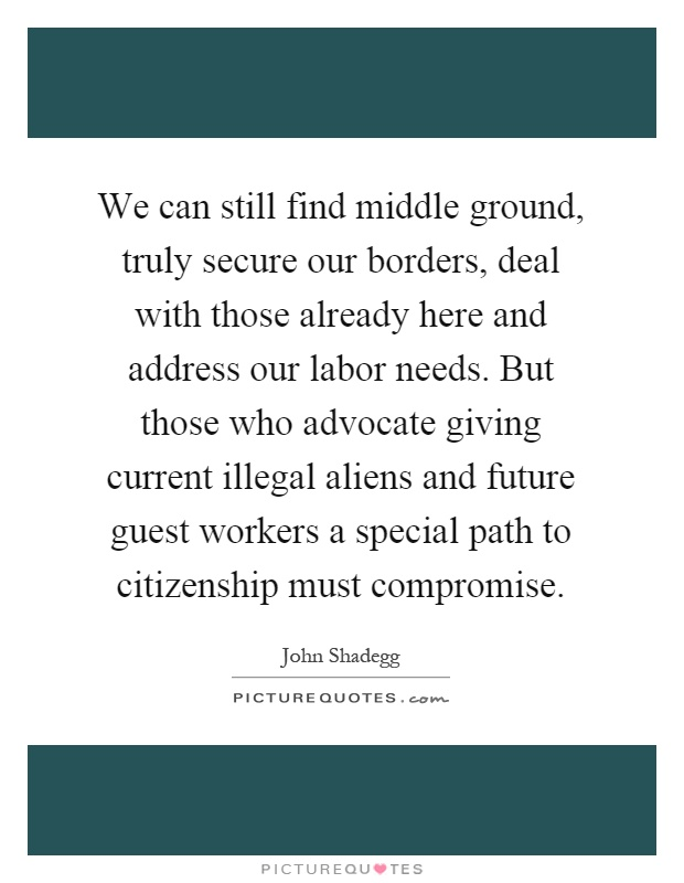 We can still find middle ground, truly secure our borders, deal with those already here and address our labor needs. But those who advocate giving current illegal aliens and future guest workers a special path to citizenship must compromise Picture Quote #1