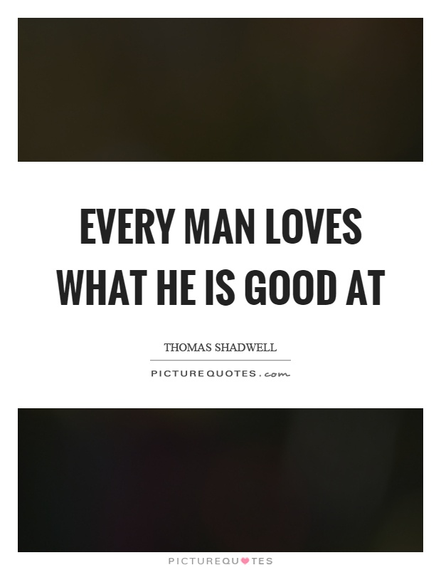 Every man loves what he is good at Picture Quote #1