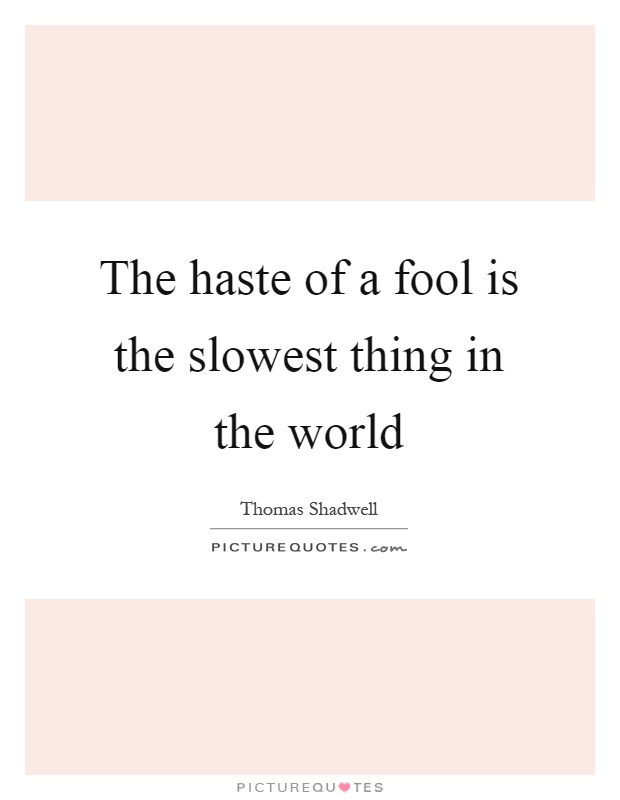The haste of a fool is the slowest thing in the world Picture Quote #1