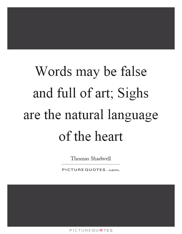 Words may be false and full of art; Sighs are the natural language of the heart Picture Quote #1