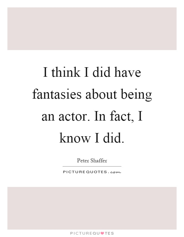 I think I did have fantasies about being an actor. In fact, I know I did Picture Quote #1