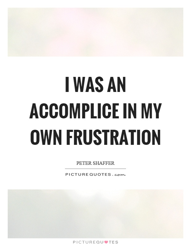 I was an accomplice in my own frustration Picture Quote #1