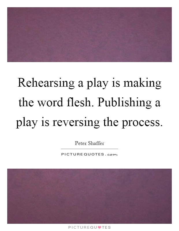 Rehearsing a play is making the word flesh. Publishing a play is reversing the process Picture Quote #1
