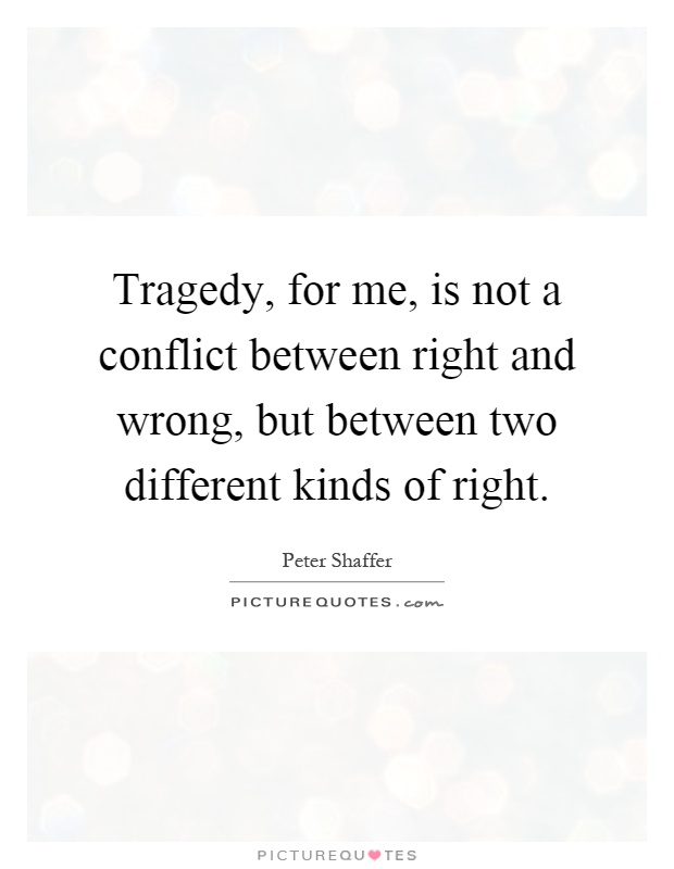 Tragedy, for me, is not a conflict between right and wrong, but between two different kinds of right Picture Quote #1