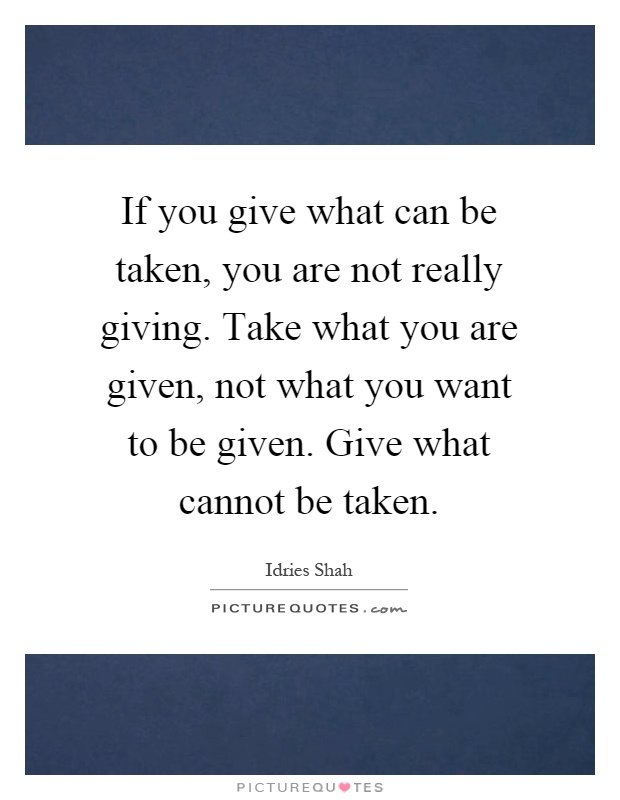 If you give what can be taken, you are not really giving. Take what you are given, not what you want to be given. Give what cannot be taken Picture Quote #1