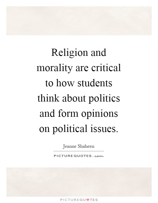 Religion and morality are critical to how students think about politics and form opinions on political issues Picture Quote #1