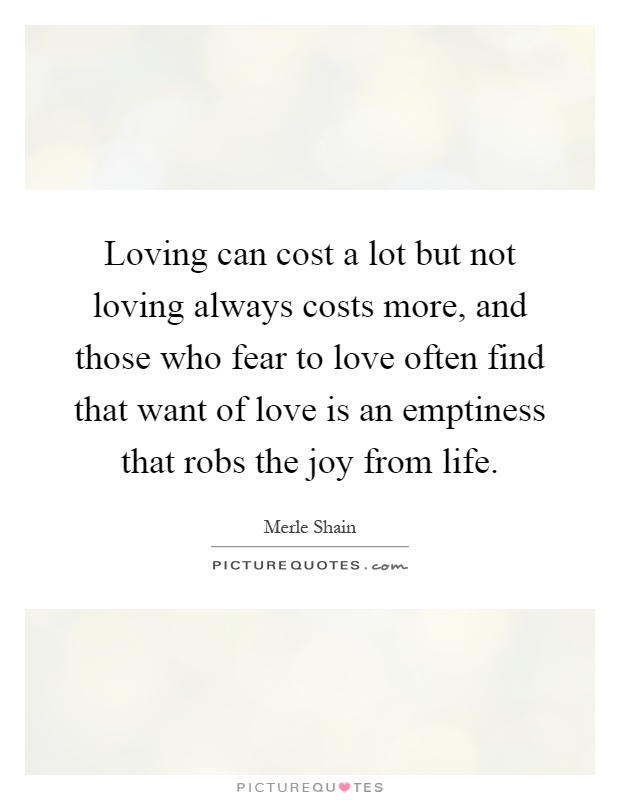 Loving can cost a lot but not loving always costs more, and those who fear to love often find that want of love is an emptiness that robs the joy from life Picture Quote #1