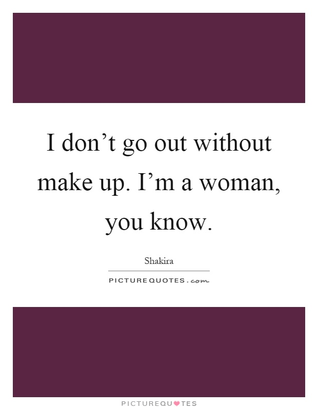I don't go out without make up. I'm a woman, you know Picture Quote #1
