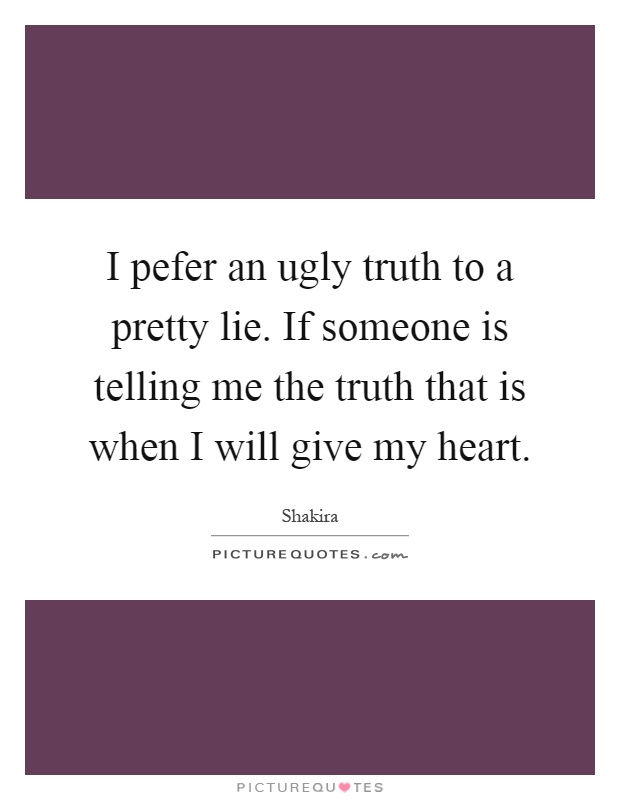 I pefer an ugly truth to a pretty lie. If someone is telling me the truth that is when I will give my heart Picture Quote #1