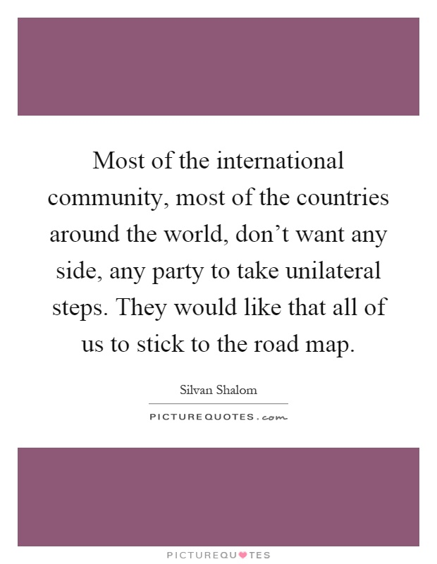 Most of the international community, most of the countries around the world, don't want any side, any party to take unilateral steps. They would like that all of us to stick to the road map Picture Quote #1