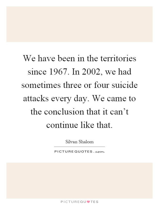 We have been in the territories since 1967. In 2002, we had sometimes three or four suicide attacks every day. We came to the conclusion that it can't continue like that Picture Quote #1