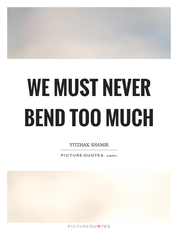 We must never bend too much Picture Quote #1