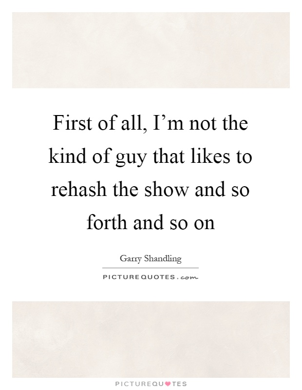 First of all, I'm not the kind of guy that likes to rehash the show and so forth and so on Picture Quote #1