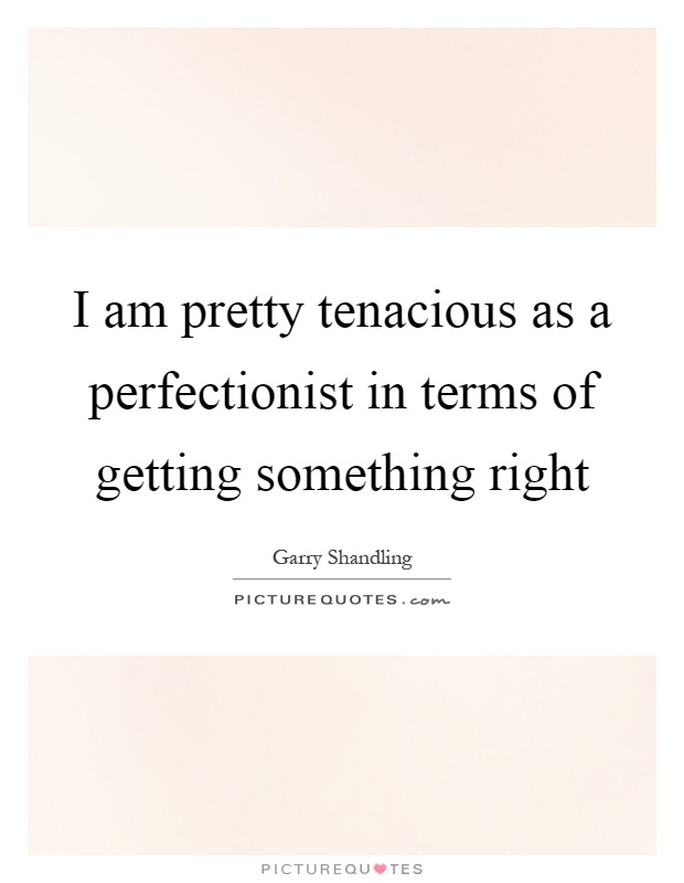 I am pretty tenacious as a perfectionist in terms of getting something right Picture Quote #1