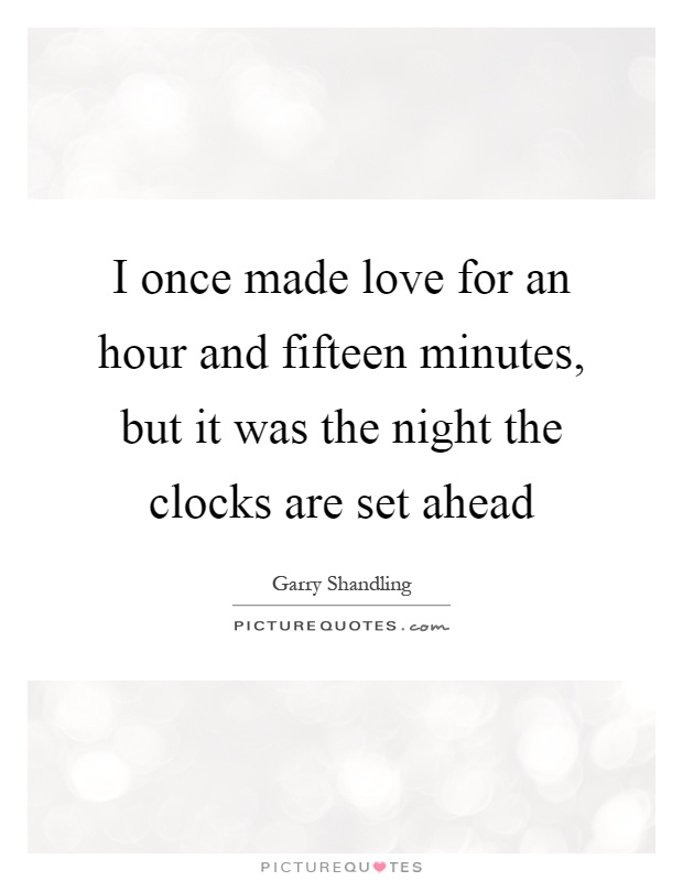 I once made love for an hour and fifteen minutes, but it was the night the clocks are set ahead Picture Quote #1