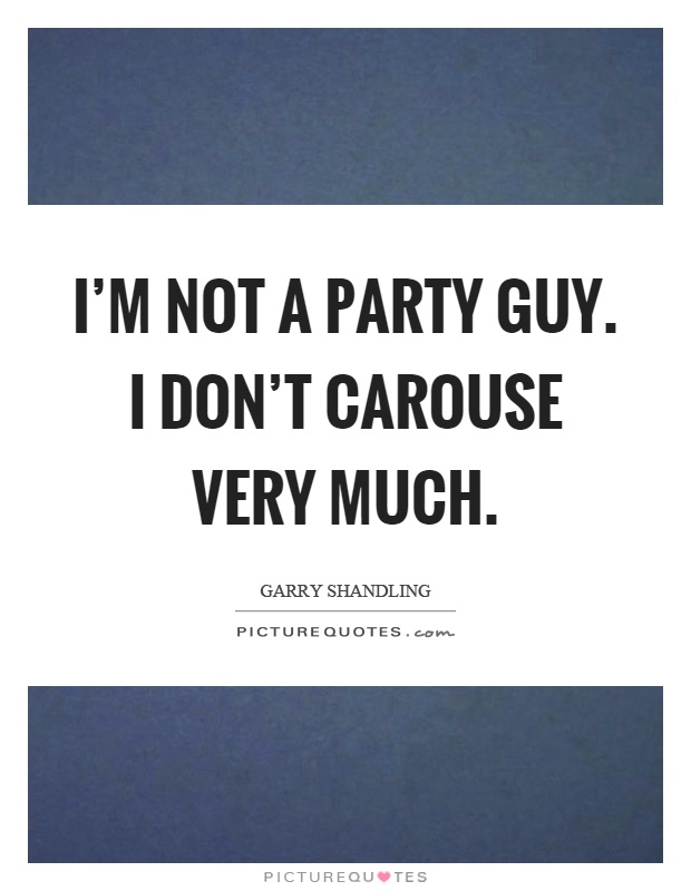 I'm not a party guy. I don't carouse very much Picture Quote #1