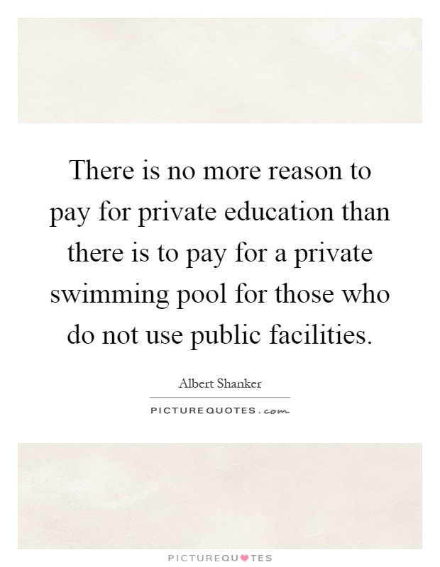 There is no more reason to pay for private education than there is to pay for a private swimming pool for those who do not use public facilities Picture Quote #1