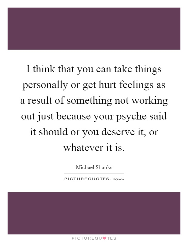 I think that you can take things personally or get hurt feelings as a result of something not working out just because your psyche said it should or you deserve it, or whatever it is Picture Quote #1