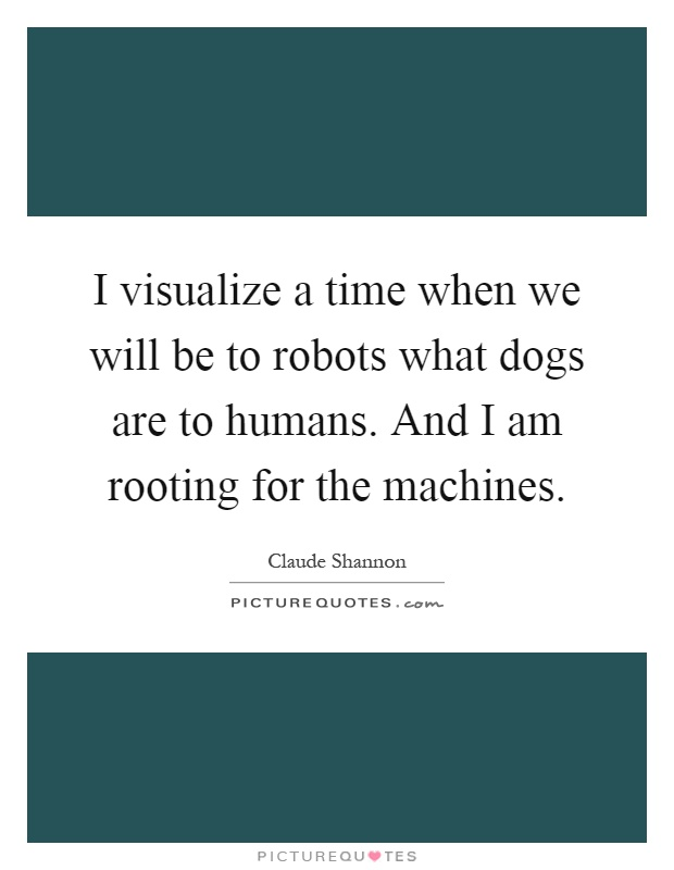 I visualize a time when we will be to robots what dogs are to humans. And I am rooting for the machines Picture Quote #1