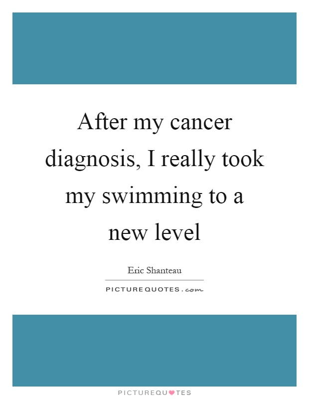 After my cancer diagnosis, I really took my swimming to a new level Picture Quote #1