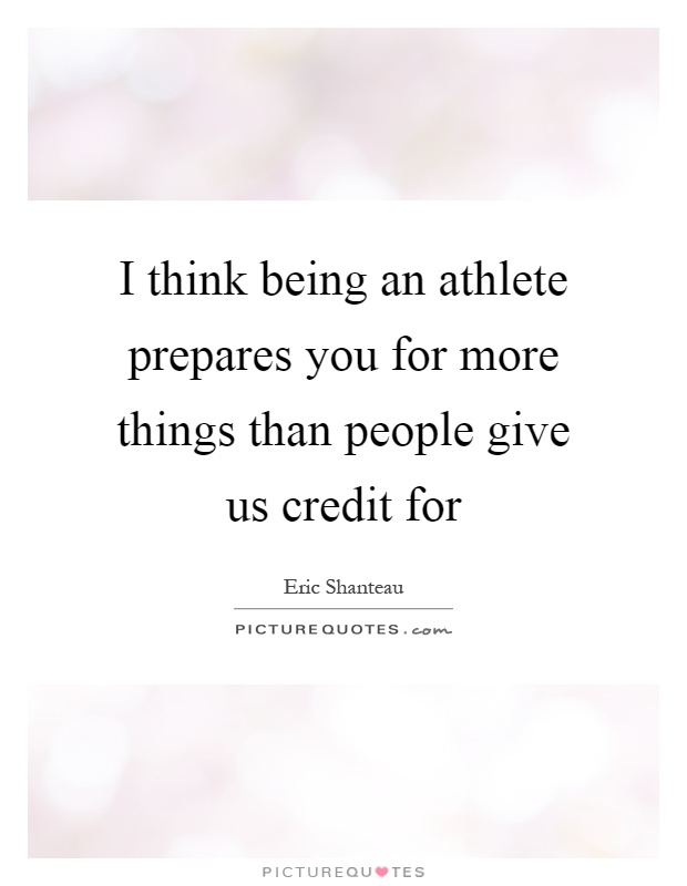 I think being an athlete prepares you for more things than people give us credit for Picture Quote #1