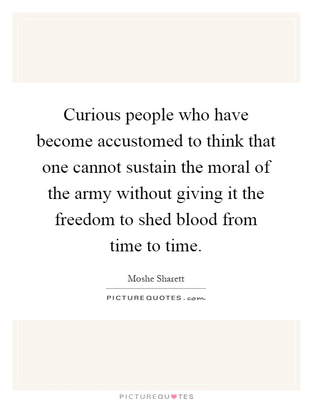 Curious people who have become accustomed to think that one cannot sustain the moral of the army without giving it the freedom to shed blood from time to time Picture Quote #1
