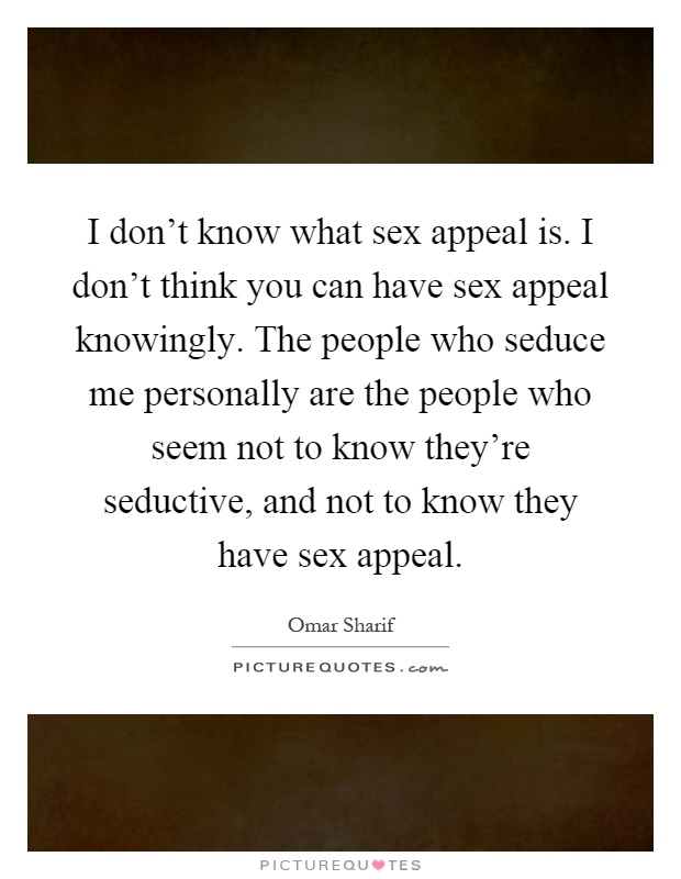 I don't know what sex appeal is. I don't think you can have sex appeal knowingly. The people who seduce me personally are the people who seem not to know they're seductive, and not to know they have sex appeal Picture Quote #1