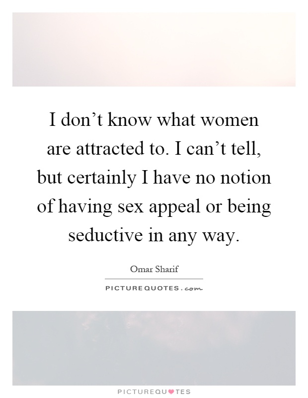 I don't know what women are attracted to. I can't tell, but certainly I have no notion of having sex appeal or being seductive in any way Picture Quote #1