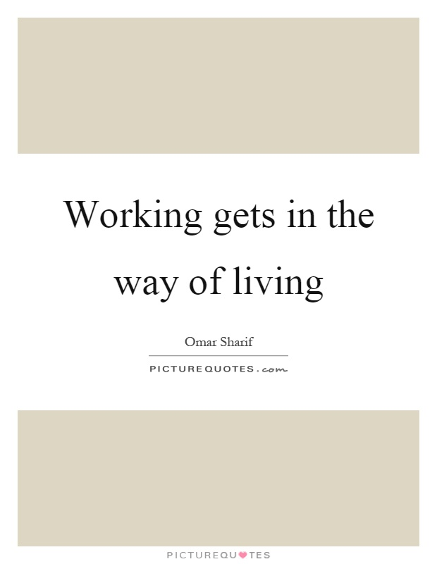 Working gets in the way of living Picture Quote #1