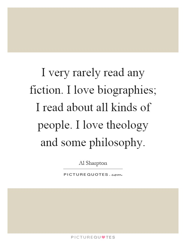 I very rarely read any fiction. I love biographies; I read about all kinds of people. I love theology and some philosophy Picture Quote #1