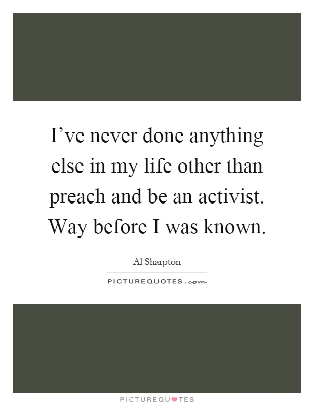 I've never done anything else in my life other than preach and be an activist. Way before I was known Picture Quote #1