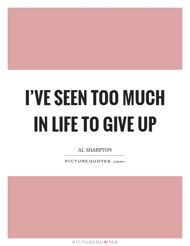 I've seen too much in life to give up Picture Quote #1