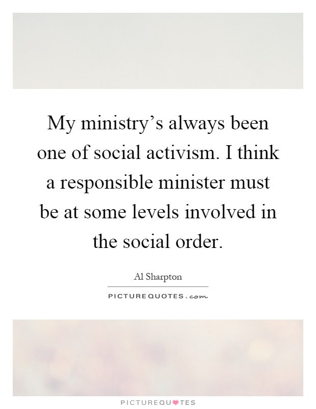 My ministry's always been one of social activism. I think a responsible minister must be at some levels involved in the social order Picture Quote #1