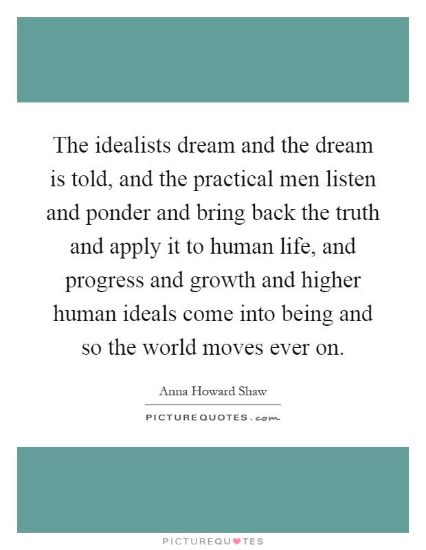 The idealists dream and the dream is told, and the practical men listen and ponder and bring back the truth and apply it to human life, and progress and growth and higher human ideals come into being and so the world moves ever on Picture Quote #1