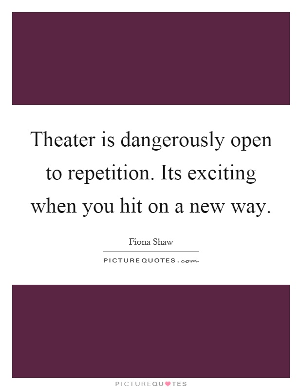 Theater is dangerously open to repetition. Its exciting when you hit on a new way Picture Quote #1
