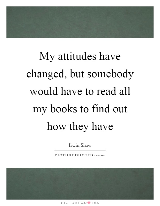 My attitudes have changed, but somebody would have to read all my books to find out how they have Picture Quote #1