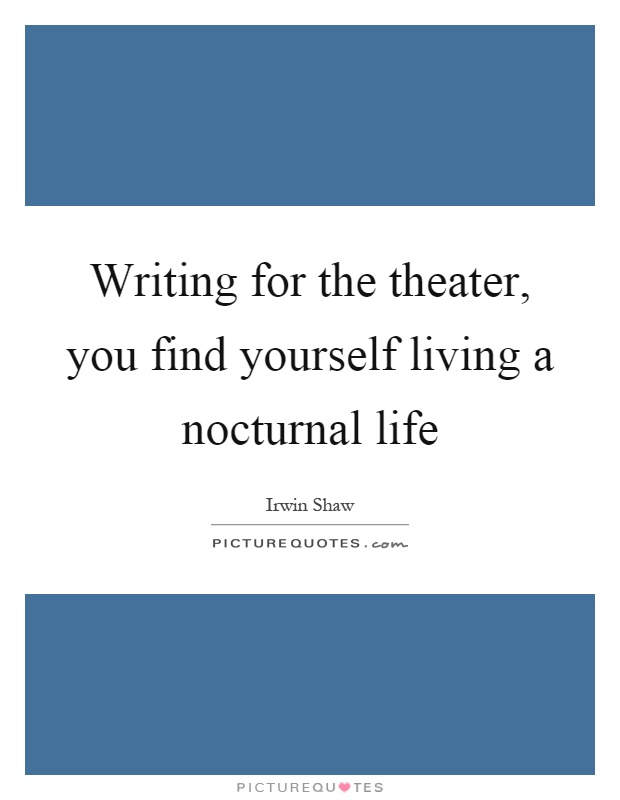Writing for the theater, you find yourself living a nocturnal life Picture Quote #1