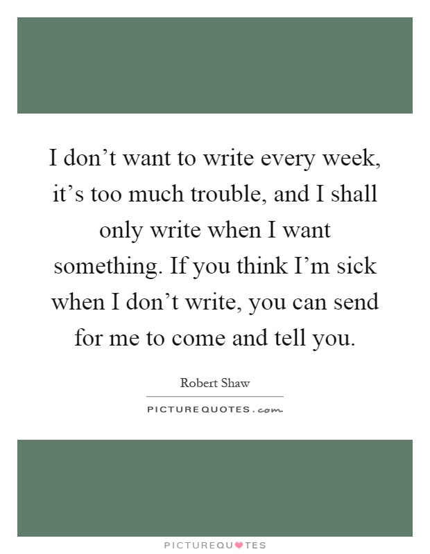 I don't want to write every week, it's too much trouble, and I shall only write when I want something. If you think I'm sick when I don't write, you can send for me to come and tell you Picture Quote #1