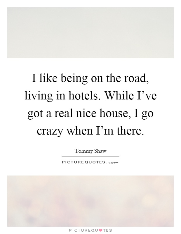 I like being on the road, living in hotels. While I've got a real nice house, I go crazy when I'm there Picture Quote #1