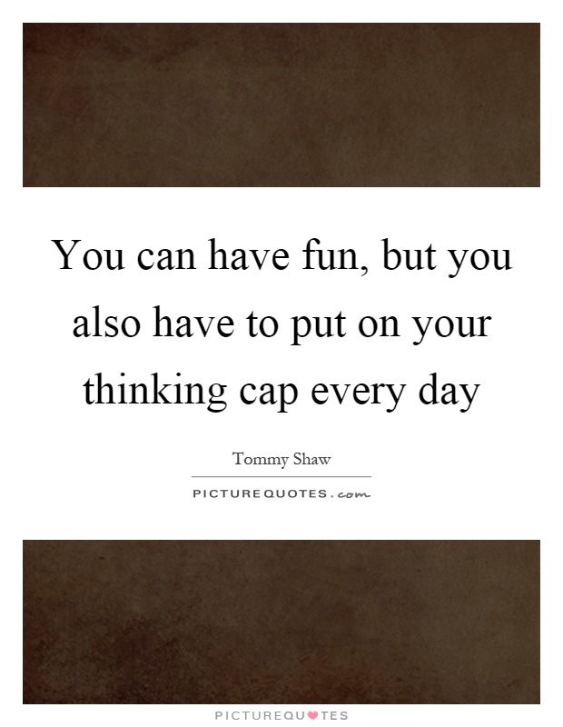 You can have fun, but you also have to put on your thinking cap every day Picture Quote #1