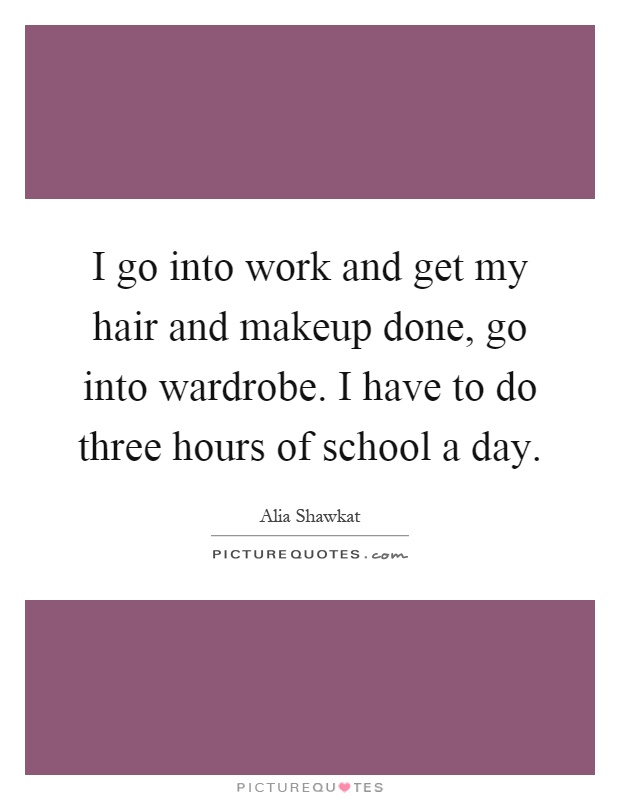 I go into work and get my hair and makeup done, go into wardrobe. I have to do three hours of school a day Picture Quote #1