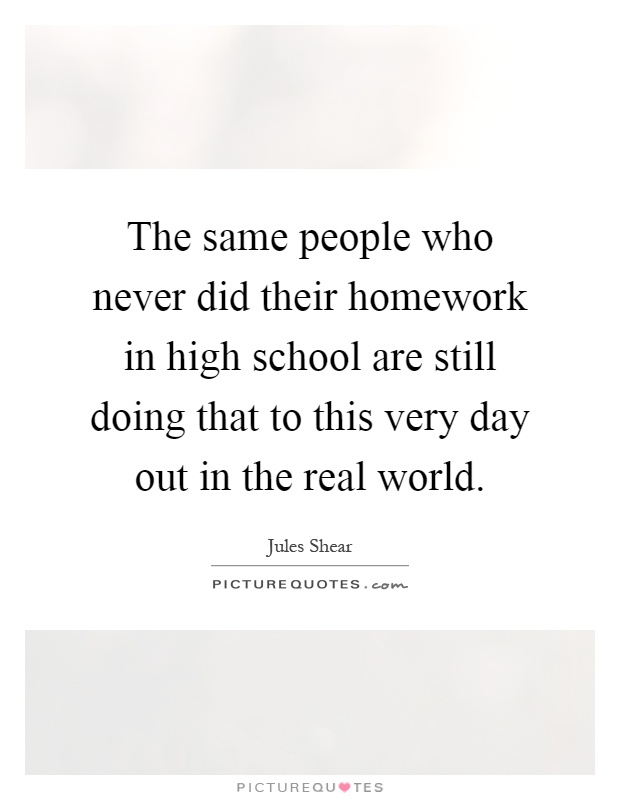 The same people who never did their homework in high school are still doing that to this very day out in the real world Picture Quote #1