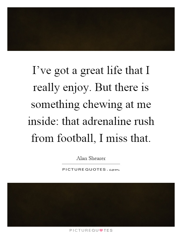 I've got a great life that I really enjoy. But there is something chewing at me inside: that adrenaline rush from football, I miss that Picture Quote #1