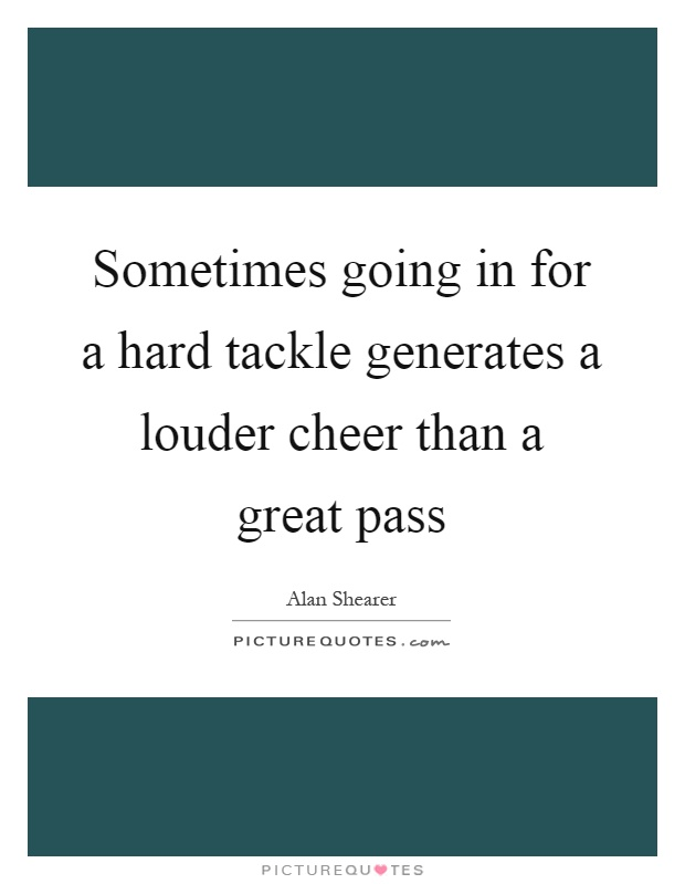 Sometimes going in for a hard tackle generates a louder cheer than a great pass Picture Quote #1